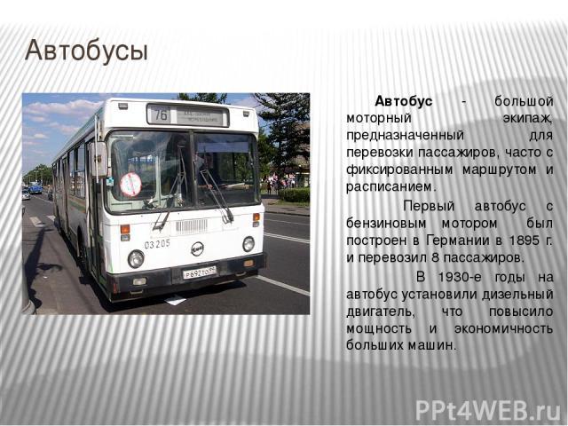 Автобусы Автобус - большой моторный экипаж, предназначенный для перевозки пассажиров, часто с фиксированным маршрутом и расписанием. Первый автобус с бензиновым мотором был построен в Германии в 1895 г. и перевозил 8 пассажиров. В 1930-е годы на авт…
