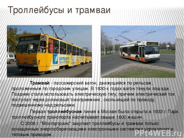 Троллейбусы и трамваи Трамвай - пассажирский вагон, движущийся по рельсам, проложенным по городским улицам. В 1830-х годах вагон тянули лошади. Позднее стали использовать электрическую тягу, причем электрический ток поступал через роликовый токоприе…