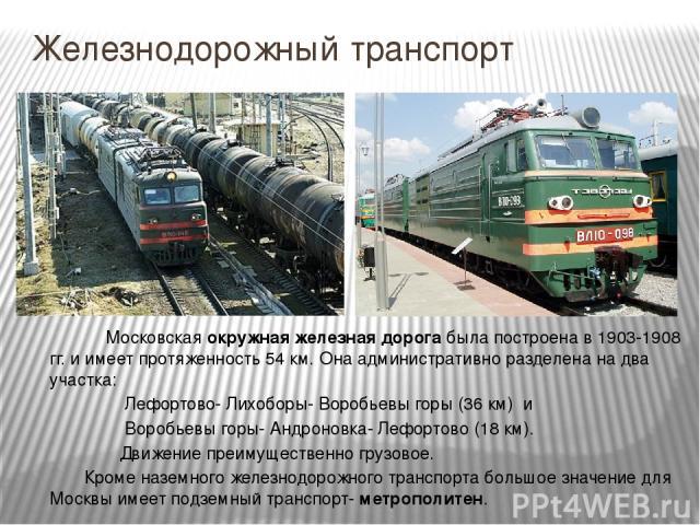 Железнодорожный транспорт Московская окружная железная дорога была построена в 1903-1908 гг. и имеет протяженность 54 км. Она административно разделена на два участка: Лефортово- Лихоборы- Воробьевы горы (36 км) и Воробьевы горы- Андроновка- Лефорто…