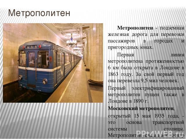 Метрополитен Метрополитен - подземная железная дорога для перевозки пассажиров в городах и пригородных зонах. Первая линия метрополитена протяженностью 6 км была открыта в Лондоне в 1863 году. За свой первый год она перевезла 9,5 мил человек. Первый…
