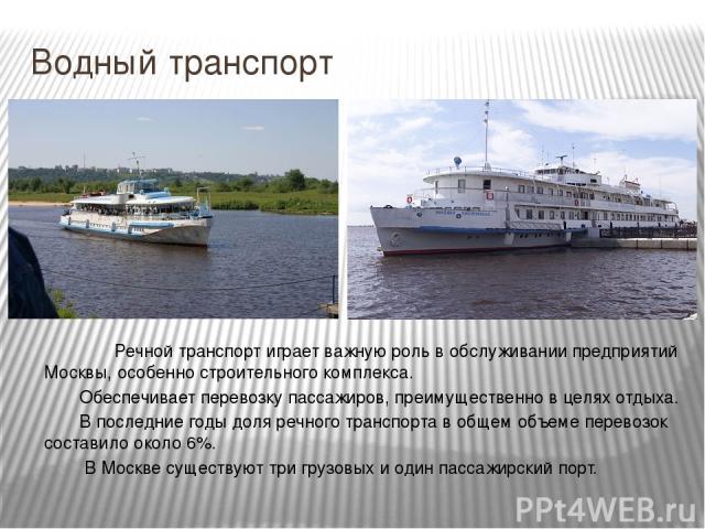 Водный транспорт Речной транспорт играет важную роль в обслуживании предприятий Москвы, особенно строительного комплекса. Обеспечивает перевозку пассажиров, преимущественно в целях отдыха. В последние годы доля речного транспорта в общем объеме пере…