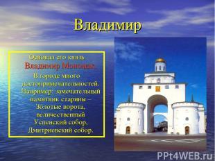 Владимир Основал его князь Владимир Мономах. В городе много достопримечательност