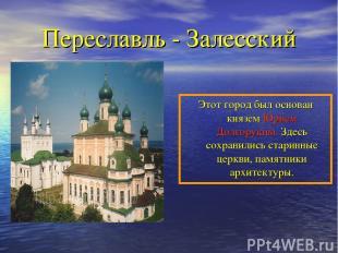 Переславль - Залесский Этот город был основан князем Юрием Долгоруким. Здесь сох