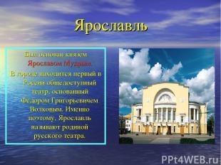 Ярославль Был основан князем Ярославом Мудрым. В городе находится первый в Росси