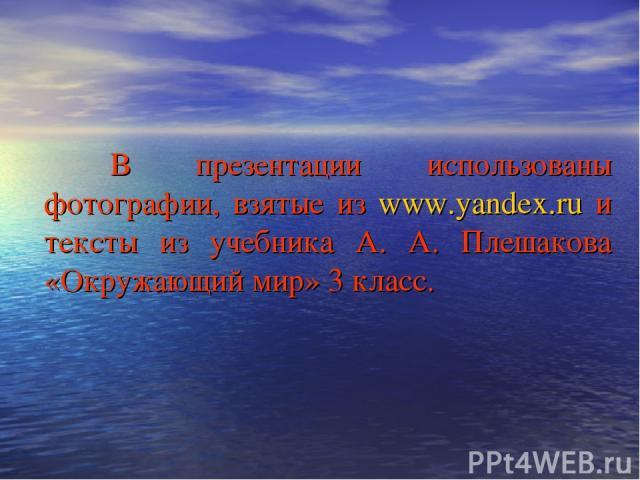 В презентации использованы фотографии, взятые из www.yandex.ru и тексты из учебника А. А. Плешакова «Окружающий мир» 3 класс.