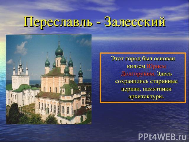 Переславль - Залесский Этот город был основан князем Юрием Долгоруким. Здесь сохранились старинные церкви, памятники архитектуры.