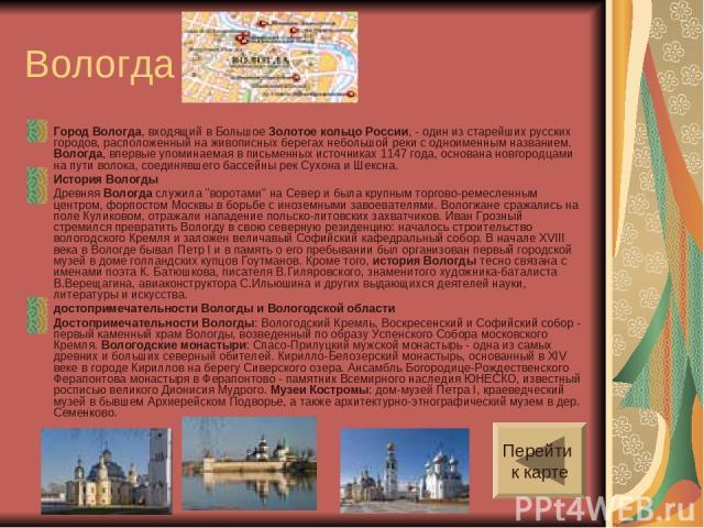 Вологда Город Вологда, входящий в Большое Золотое кольцо России, - один из старейших русских городов, расположенный на живописных берегах небольшой реки с одноименным названием. Вологда, впервые упоминаемая в письменных источниках 1147 года, основан…