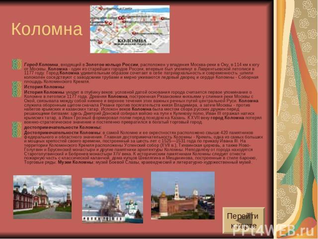 Коломна Город Коломна, входящий в Золотое кольцо России, расположен у впадения Москва-реки в Оку, в 114 км к югу от Москвы. Коломна - один из старейших городов России, впервые был упомянут в Лаврентьевской летописи в 1177 году. Город Коломна удивите…