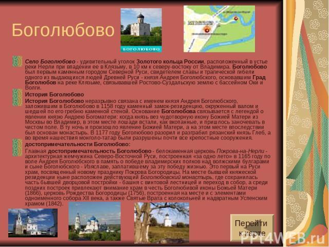 Боголюбово Село Боголюбово - удивительный уголок Золотого кольца России, расположенный в устье реки Нерли при впадении ее в Клязьму, в 10 км к северу-востоку от Владимира. Боголюбово был первым каменным городом Северной Руси, свидетелем славы и траг…