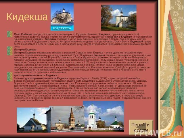 Кидекша Село Кидекша находится в четырех километрах от Суздаля. Конечно, Кидекше трудно поспорить с этой жемчужиной Золотого кольца России по количеству памятников, однако без экскурсии в Кидекшу не обходится ни одна поездка в Суздаль. Кидекша, стоя…