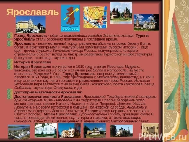 Ярославль Город Ярославль - один из красивейших городов Золотого кольца. Туры в Ярославль стали особенно популярны в последнее время. Ярославль - величественный город, раскинувшийся на высоком берегу Волги, богатый архитектурными и культурными памят…