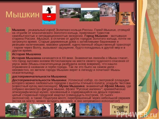 Мышкин Мышкин - уникальный город Золотого кольца России. Город Мышкин, стоящий на отшибе от классического Золотого кольца, привлекает туристов самобытностью и нетрадиционностью экскурсии. Город Мышкин - застывшая старина России. Мышкин, в отличие от…