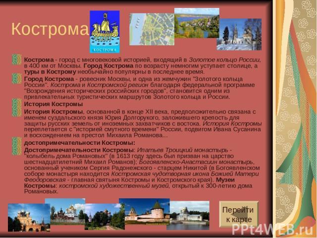 Кострома Кострома - город с многовековой историей, входящий в Золотое кольцо России, в 400 км от Москвы. Город Кострома по возрасту немногим уступает столице, а туры в Кострому необычайно популярны в последнее время. Город Кострома - ровесник Москвы…