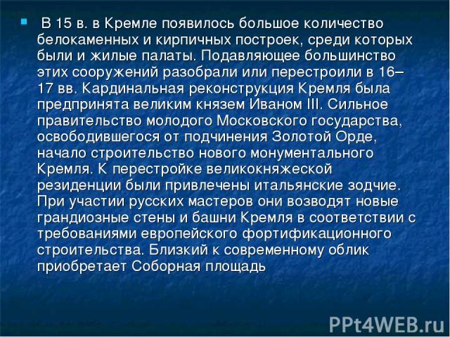 В 15 в. в Кремле появилось большое количество белокаменных и кирпичных построек, среди которых были и жилые палаты. Подавляющее большинство этих сооружений разобрали или перестроили в 16–17 вв. Кардинальная реконструкция Кремля была предпринята вели…