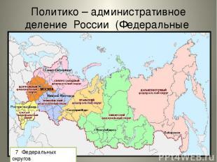 Политико – административное деление России (Федеральные округа) 7 Федеральных ок