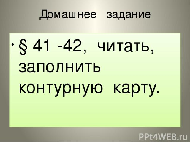 Домашнее задание § 41 -42, читать, заполнить контурную карту.