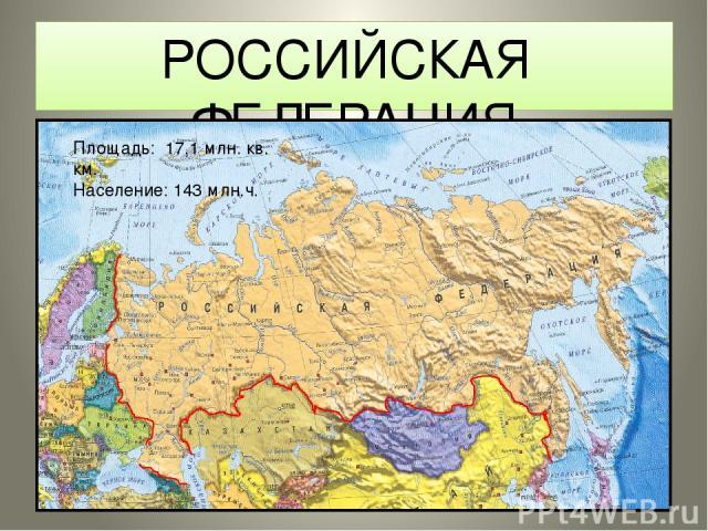 РОССИЙСКАЯ ФЕДЕРАЦИЯ Площадь: 17,1 млн. кв. км. Население: 143 млн.ч.