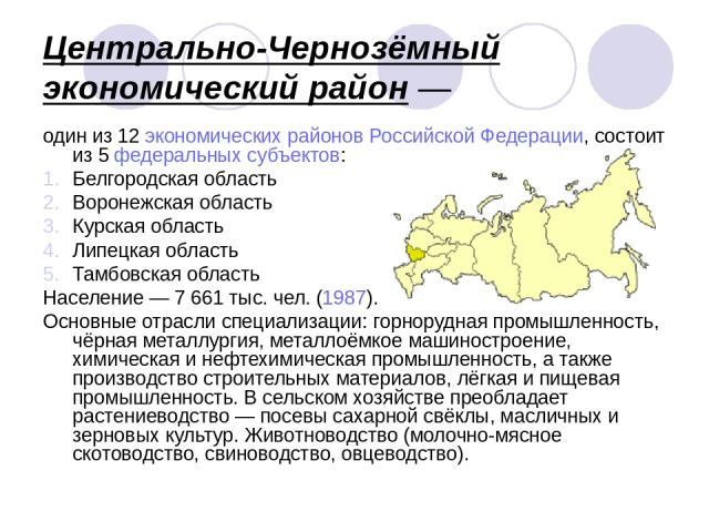 Центрально-Чернозёмный экономический район— один из 12 экономических районов Российской Федерации, состоит из 5 федеральных субъектов: Белгородская область Воронежская область Курская область Липецкая область Тамбовская область Население— 7 661 ты…