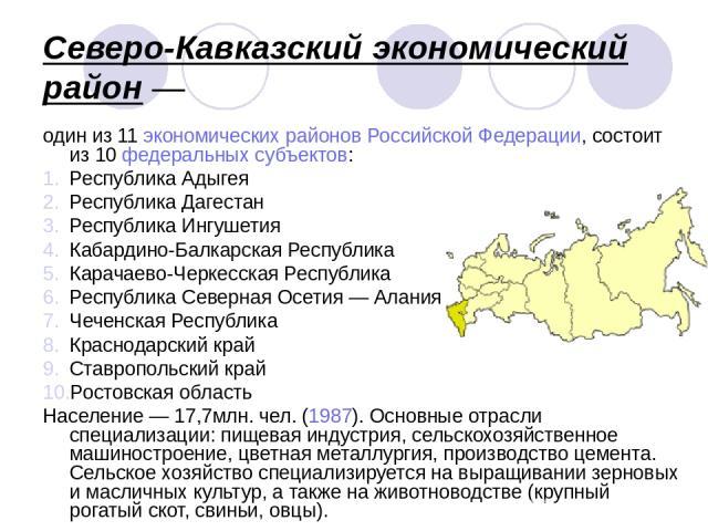 Северо-Кавказский экономический район— один из 11 экономических районов Российской Федерации, состоит из 10 федеральных субъектов: Республика Адыгея Республика Дагестан Республика Ингушетия Кабардино-Балкарская Республика Карачаево-Черкесская Респу…