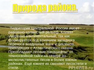 Территория Центральной России имеет равнинно-холмистый рельеф. Климат умеренно-к