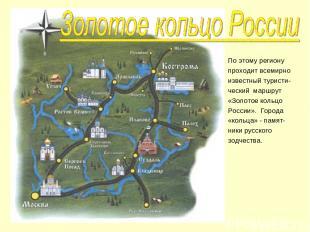 По этому региону проходит всемирно известный туристи- ческий маршрут «Золотое ко