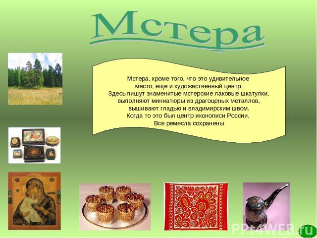 Мстера, кроме того, что это удивительное место, еще и художественный центр. Здесь пишут знаменитые мстерские лаковые шкатулки, выполняют миниатюры из драгоценых металлов, вышивают гладью и владимирским швом. Когда то это был центр иконописи России. …
