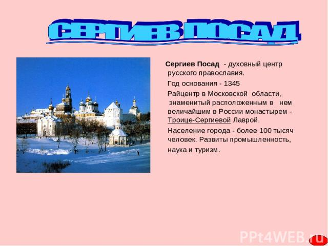 Cергиев Посад - духовный центр русского православия. Год основания - 1345 Райцентр в Московской области, знаменитый расположенным в нем величайшим в России монастырем - Троице-Сергиевой Лаврой. Население города - более 100 тысяч человек. Развиты про…