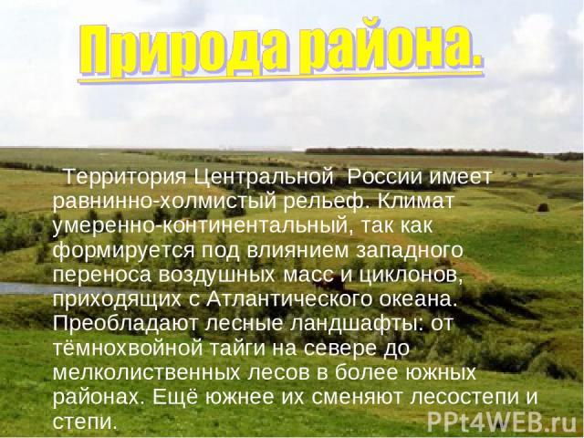 Территория Центральной России имеет равнинно-холмистый рельеф. Климат умеренно-континентальный, так как формируется под влиянием западного переноса воздушных масс и циклонов, приходящих с Атлантического океана. Преобладают лесные ландшафты: от тёмно…