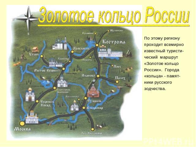 По этому региону проходит всемирно известный туристи- ческий маршрут «Золотое кольцо России». Города «кольца» - памят- ники русского зодчества.