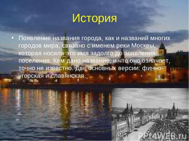 История Появление названия города, как и названий многих городов мира, связано с именем реки Москвы, которая носила это имя задолго до появления поселения. Кем дано название, и что оно означает, точно не известно. Две основных версии: финно-угорская…