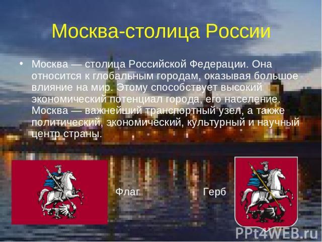 Москва-столица России Москва — столица Российской Федерации. Она относится к глобальным городам, оказывая большое влияние на мир. Этому способствует высокий экономический потенциал города, его население. Москва— важнейший транспортный узел, а также…