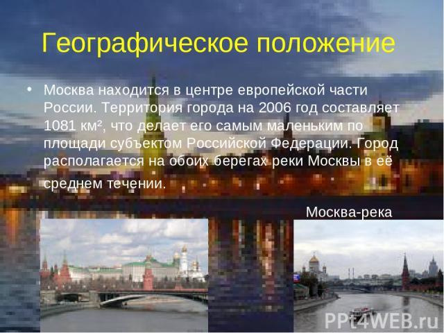 Географическое положение Москва находится в центре европейской части России. Территория города на 2006 год составляет 1081 км², что делает его самым маленьким по площади субъектом Российской Федерации. Город располагается на обоих берегах реки Москв…