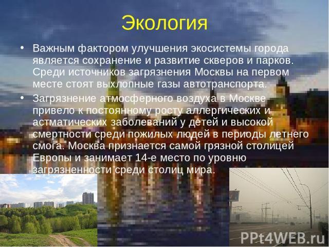 Экология Важным фактором улучшения экосистемы города является сохранение и развитие скверов и парков. Среди источников загрязнения Москвы на первом месте стоят выхлопные газы автотранспорта. Загрязнение атмосферного воздуха в Москве привело к постоя…