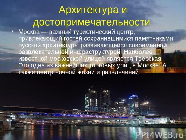 Архитектура и достопримечательности Москва— важный туристический центр, привлекающий гостей сохранившимися памятниками русской архитектуры развивающейся современной развлекательной инфраструктурой. Наиболее известной московской улицей является Твер…
