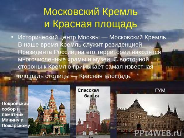 Московский Кремль и Красная площадь Исторический центр Москвы— Московский Кремль. В наше время Кремль служит резиденцией Президента России, на его территории находятся многочисленные храмы и музеи. С восточной стороны к Кремлю примыкает самая извес…