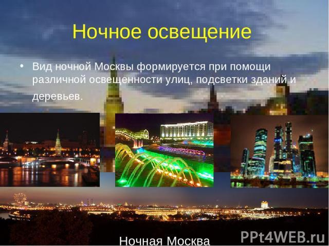 Ночное освещение Вид ночной Москвы формируется при помощи различной освещенности улиц, подсветки зданий и деревьев. Ночная Москва