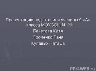 Презентацию подготовили ученицы 9 «А» класса МОУСОШ № 26: Бекетова Катя Яроменко