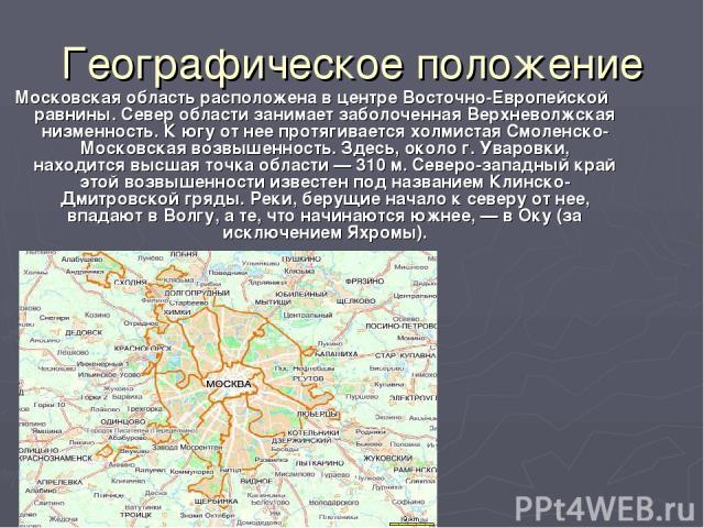 Географическое положение Московская область расположена в центре Восточно-Европейской равнины. Север области занимает заболоченная Верхневолжская низменность. К югу от нее протягивается холмистая Смоленско-Московская возвышенность. Здесь, около г. У…