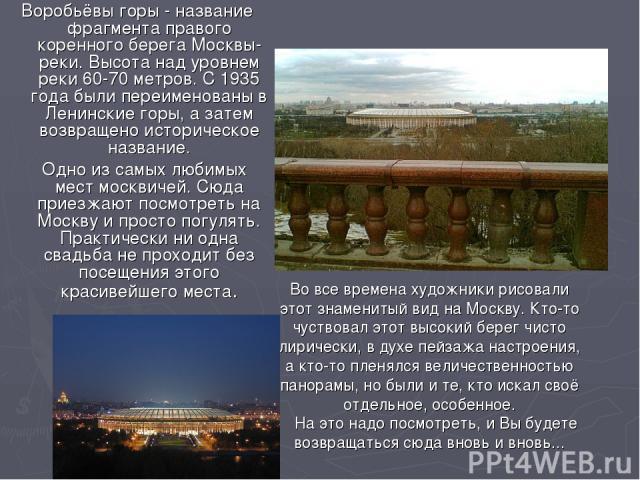 Воробьёвы горы - название фрагмента правого коренного берега Москвы-реки. Высота над уровнем реки 60-70 метров. С 1935 года были переименованы в Ленинские горы, а затем возвращено историческое название. Одно из самых любимых мест москвичей. Сюда при…
