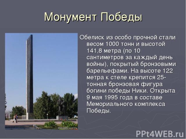 Монумент Победы Обелиск из особо прочной стали весом 1000 тонн и высотой 141,8 метра (по 10 сантиметров за каждый день войны), покрытый бронзовыми барельефами. На высоте 122 метра к стеле крепится 25-тонная бронзовая фигура богини победы Ники. Откры…