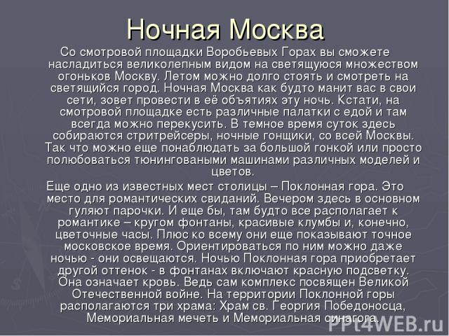 Ночная Москва Со смотровой площадки Воробьевых Горах вы сможете насладиться великолепным видом на светящуюся множеством огоньков Москву. Летом можно долго стоять и смотреть на светящийся город. Ночная Москва как будто манит вас в свои сети, зовет пр…