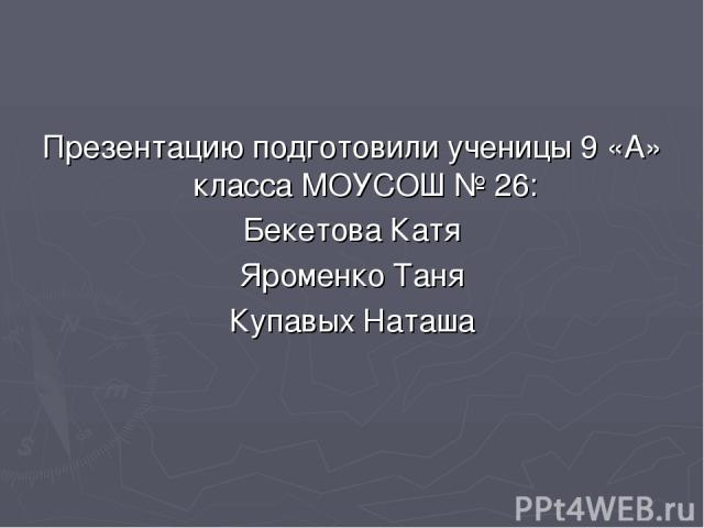 Презентацию подготовили ученицы 9 «А» класса МОУСОШ № 26: Бекетова Катя Яроменко Таня Купавых Наташа