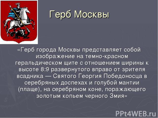 Герб Москвы «Герб города Москвы представляет собой изображение на темно-красном геральдическом щите с отношением ширины к высоте 8:9 развернутого вправо от зрителя всадника — Святого Георгия Победоносца в серебряных доспехах и голубой мантии (плаще)…