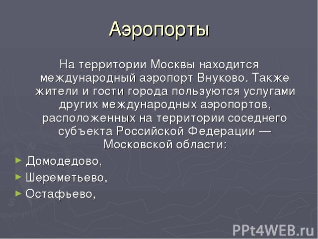 Аэропорты На территории Москвы находится международный аэропорт Внуково. Также жители и гости города пользуются услугами других международных аэропортов, расположенных на территории соседнего субъекта Российской Федерации — Московской области: Домод…