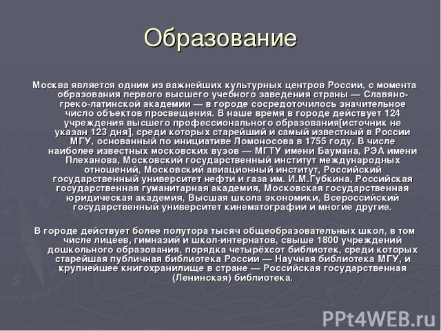 Образование Москва является одним из важнейших культурных центров России, с момента образования первого высшего учебного заведения страны — Славяно-греко-латинской академии — в городе сосредоточилось значительное число объектов просвещения. В наше в…
