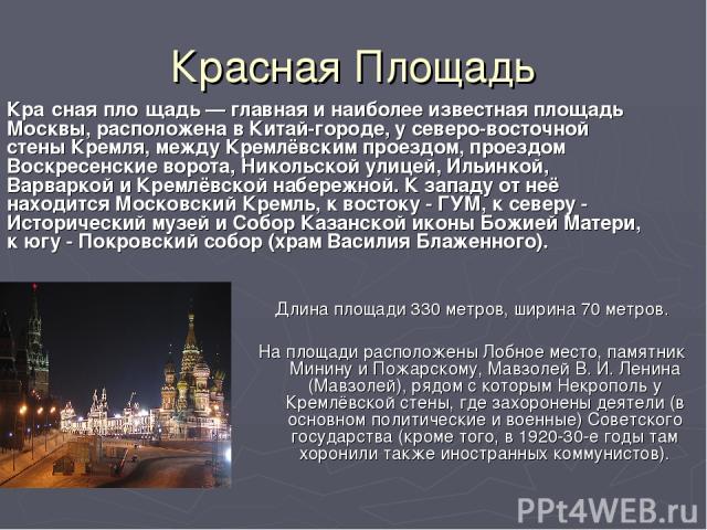 Красная Площадь Длина площади 330 метров, ширина 70 метров. На площади расположены Лобное место, памятник Минину и Пожарскому, Мавзолей В. И. Ленина (Мавзолей), рядом с которым Некрополь у Кремлёвской стены, где захоронены деятели (в основном полити…