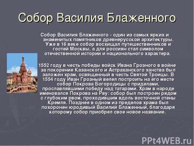 Собор Василия Блаженного Собор Василия Блаженного - один из самых ярких и знаменитых памятников древнерусской архитектуры. Уже в 16 веке собор восхищал путешественников и гостей Москвы, а для россиян стал символом отечественной истории и национально…