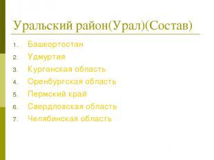 Уральский район(Урал)(Состав) Башкортостан Удмуртия Курганская область Оренбур