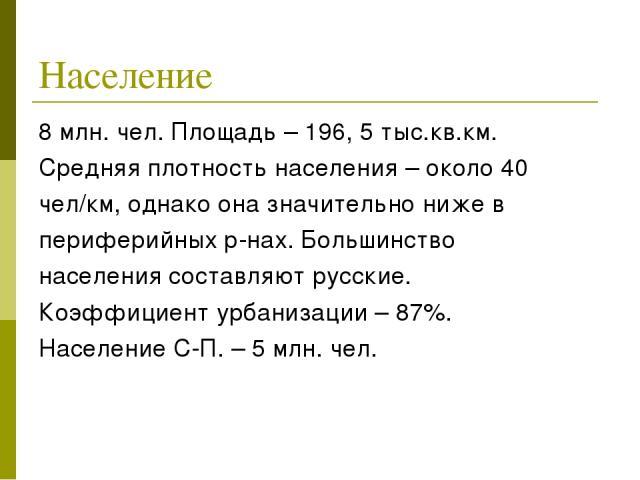 Население 8 млн. чел. Площадь – 196, 5 тыс.кв.км. Средняя плотность населения – около 40 чел/км, однако она значительно ниже в периферийных р-нах. Большинство населения составляют русские. Коэффициент урбанизации – 87%. Население С-П. – 5 млн. чел.