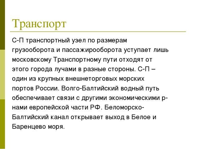 Транспорт С-П транспортный узел по размерам грузооборота и пассажирооборота уступает лишь московскому Транспортному пути отходят от этого города лучами в разные стороны. С-П – один из крупных внешнеторговых морских портов России. Волго-Балтийский во…